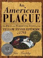 An American Plague: The True and Terrifying Story of the Yellow Fever Epidemic of 1793 by Jim Murphy