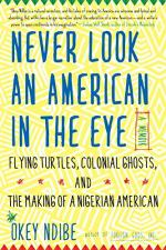 Never Look an American in the Eye: A Memoir of Flying Turtles, Colonial Ghosts, and the Making of a Nigerian American by Ndibe, Okey