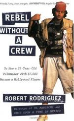 Rebel Without a Crew: Or How a 23-Year-Old Filmmaker with $7,000 Became a Hollywood Player by Robert Rodríguez