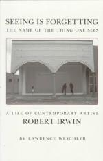 Seeing Is Forgetting the Name of the Thing One Sees: A Life of Contemporary Artist Robert Irwin by Lawrence Weschler