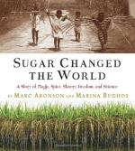 Sugar Changed the World: A Story of Magic, Spice, Slavery, Freedom, and Science by Marc Aronson