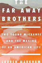 The Far Away Brothers: Two Young Migrants and the Making of an American Life by Lauren Markham