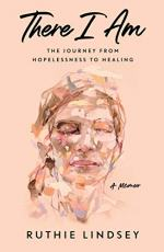 There I Am: The Journey From Hopelessness to Healing by Ruthie Lindsey