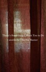 There's Something I Want You to Do: Stories by Charles Baxter