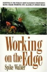 Working on the Edge: Surviving in the World's Most Dangerous Profession: King Crab Fishing on Alaska's High Seas by Spike Walker
