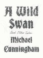 A Wild Swan: And Other Tales by Michael Cunningham