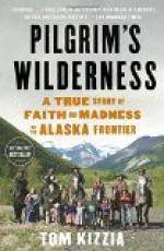 Pilgrim's Wilderness: A True Story of Faith and Madness on the Alaska Frontier by Tom Kizzia