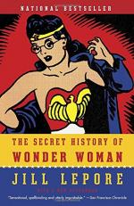 The Secret History of Wonder Woman by Lepore, Jill