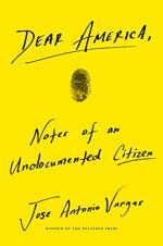 Dear America: Notes of an Undocumented Citizen by Vargas, Jose Antonio