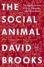 The Social Animal: The Hidden Sources of Love, Character, and Achievement by David H. M. Brooks